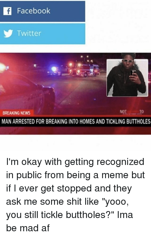 """tickling: If Facebook  Twitter  BREAKING NEWS  MAN ARRESTED FOR BREAKING INTO HOMES AND TICKLING BUTTHOLES I'm okay with getting recognized in public from being a meme but if I ever get stopped and they ask me some shit like """"yooo, you still tickle buttholes?"""" Ima be mad af"""