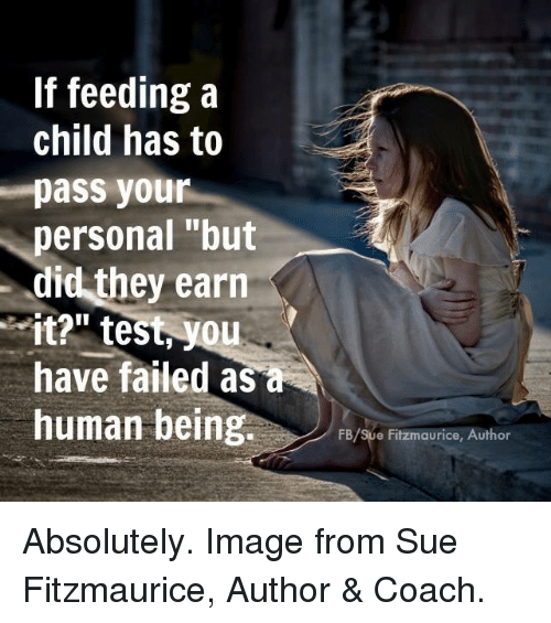 "You Have Failed: If feedinga  child has to  pass your  personal ""but  did they earn  it?"" test, you  have failed as a  human being  FB/Sue Fitzmaurice, Author Absolutely. Image from Sue Fitzmaurice, Author & Coach."