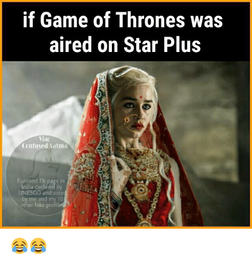 atma: if Game of Thrones was  aired on Star Plus  Via:  Confused atma  Funniest Fb page in  UNESCO and vote  by me and my 10  other fake profil 😂😂