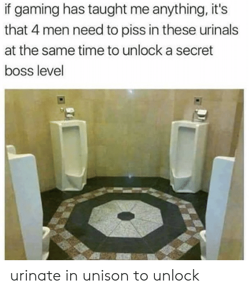 Time, Gaming, and Boss: if gaming has taught me anything, it's  that 4 men need to piss in these urinals  at the same time to unlock a secret  boss level urinate in unison to unlock