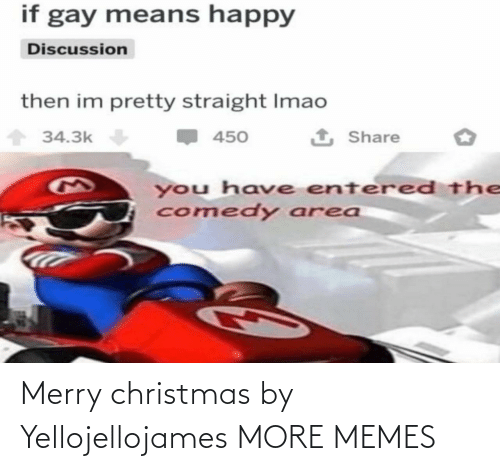 Area: if gay means happy  Discussion  then im pretty straight Imao  1 Share  34.3k  450  you have entered the  comedy area Merry christmas by Yellojellojames MORE MEMES