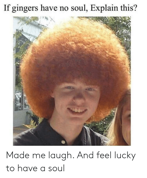 Feel Lucky: If gingers have no soul, Explain this? Made me laugh. And feel lucky to have a soul