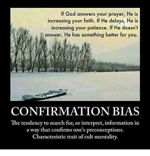 Confirmation Bias: If God answers your prayer, He is  increasing your faith. If He delays, He is  increasing your patience. If He doesn't  answer, He has something better for you.  CONFIRMATION BIAS  The tendency to search for, or interpret, information in  a way that confirms one's preconceptions.  Characteristic trait of cult mentality.