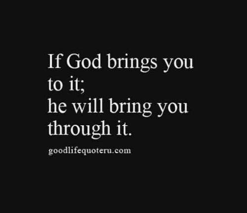 God, Com, and Will: If God brings you  to it;  he will bring you  through it.  goodlifequoteru.com