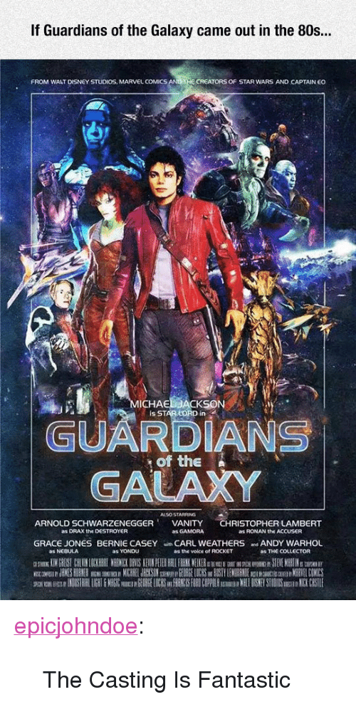 "the casting: If Guardians of the Galaxy came out in the 80s..  FROM WALT DISNEY STUDIOS, MARVEL COMICS  CREATORS OF STAR WARS AND CAPTAIN EO  ICHAE  Is STAR LORD in  GUARDIANS  GALAXY  of the N  ALSO STARRING  ARNOLD SCHWARZENEGGERVANITY CHRISTOPHER LAMBERT  as DRAX the DESTROYER  as GAMORA  as RONAN the ACCUSER  GRACE JONES BERNIE CASEY CARL WEATHERS ANDY WARHOL  as NEBULA  as YONDU  as the voice of ROCKET  as THE COLLECTOR <p><a href=""https://epicjohndoe.tumblr.com/post/171971325308/the-casting-is-fantastic"" class=""tumblr_blog"">epicjohndoe</a>:</p>  <blockquote><p>The Casting Is Fantastic</p></blockquote>"