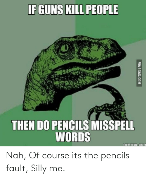 Guns Kill: IF GUNS KILL PEOPLE  THEN DO PENCILS MISSPELL  WORDS  MEMEFUL COM Nah, Of course its the pencils fault, Silly me.