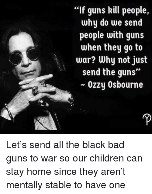 """Ozzy Osbourne: If guns kill people,  why do we send  people with guns  when they go to  war? Why not just  send the guns""""  ~ Ozzy Osbourne Let's send all the black bad guns to war so our children can stay home since they aren't mentally stable to have one"""