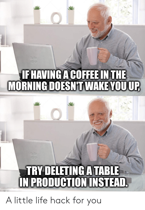 Life hack: IF HAVINGA COFFEE IN THE  MORNING DOESNT WAKE YOUUP  TRY DELETING ATABLE  IN PRODUCTIONINSTEAD A little life hack for you