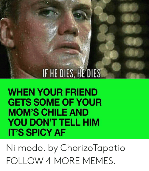 He Dies: IF HE DIES, HE DIES  WHEN YOUR FRIEND  GETS SOME OF YOUR  MOM'S CHILE AND  YOU DON'T TELL HIM  IT'S SPICY AF Ni modo. by ChorizoTapatio FOLLOW 4 MORE MEMES.