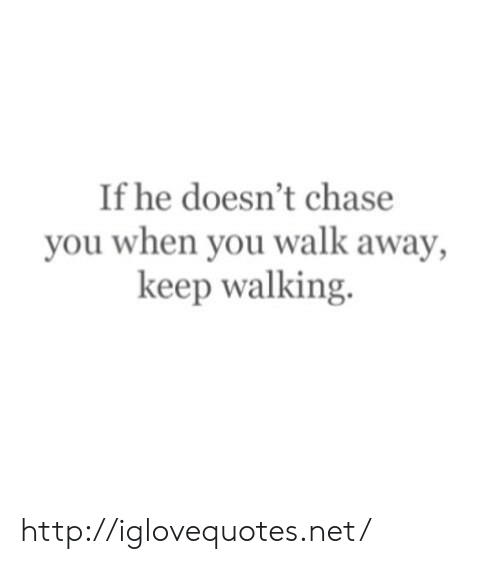 Chase, Http, and Net: If he doesn't chase  you when you walk away,  keep walking. http://iglovequotes.net/