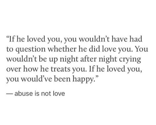 "Crying, Love, and Happy: ""If he loved you, you wouldn't have had  to question whether he did love you. You  wouldn't be up night after night crying  over how he treats you. If he loved you,  you would've been happy.""  35  abuse is not love"