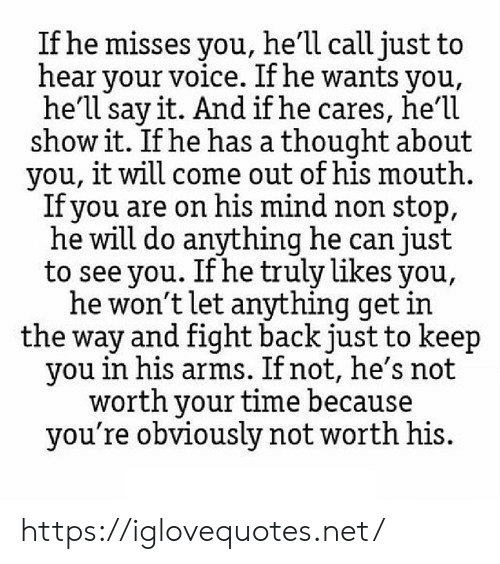 Say It, Time, and Voice: If he misses you, he'll call just to  hear your voice. If he wants you,  he'll say it. And if he cares, he'1l  show it. If he has a thought about  you, it will come out of his mouth  Ifyou are on his mind non stop,  he will do anything he can just  to see you. If he truly likes you,  he won't let anything get in  the way and fight back just to keep  you in his arms. If not, he's not  worth your time because  you're obviously not worth his. https://iglovequotes.net/