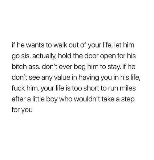 Let Him Go: if he wants to walk out of your life, let him  go sis. actually, hold the door open for his  bitch ass.don't ever beg him to stay.if he  don't see any value in having you in his life,  fuck him. your life is too short to run miles  after a little boy who wouldn't take a step  for you
