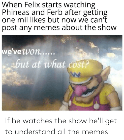 Watches: If he watches the show he'll get to understand all the memes