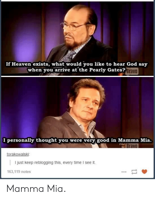 pearly: If Heaven exists, what would you like to hear God say  when you arrive at the Pearly Gates?Brava  I personally thought you were very good in Mamma Mia.  TLL  ravo  torakowalski  I just keep reblogging this, every time I see it.  163,119 notes Mamma Mia.
