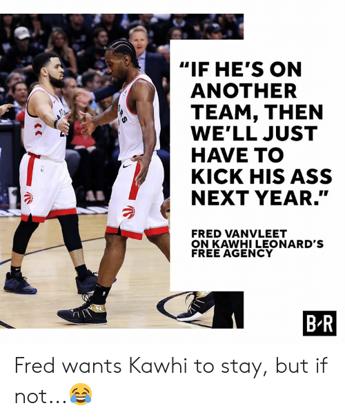 """Ass, Free, and Another: """"IF HE'S ON  ANOTHER  TEAM, THEN  WE'LL JUST  HAVE TO  KICK HIS ASS  NEXT YEAR.""""  SY  FRED VANVLEET  ON KAWHI LEONARD'S  FREE AGENCY  B R  RS Fred wants Kawhi to stay, but if not...😂"""