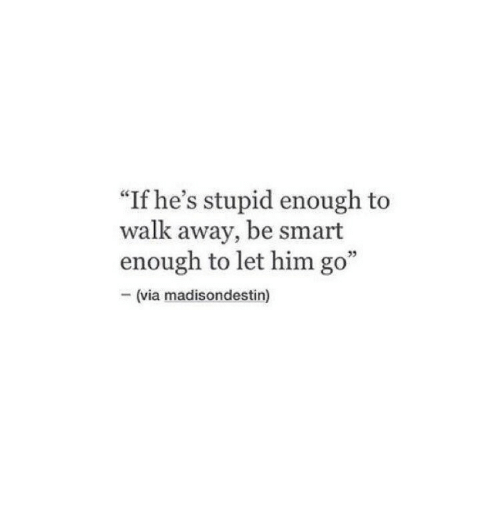 "Let Him Go: ""If he's stupid enough to  walk away, be smart  enough to let him go""  -(via madisondestin)  05"