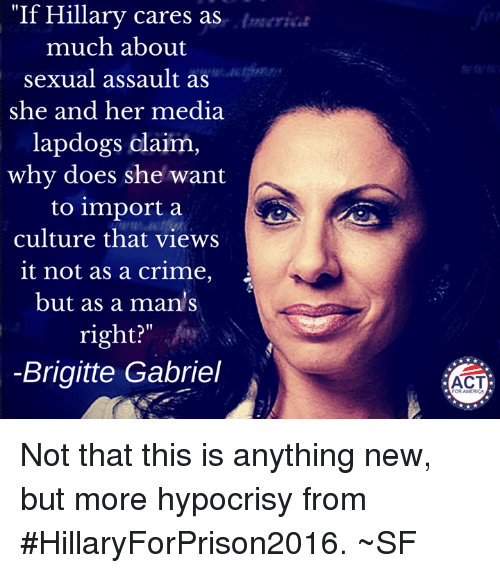 """brigitte gabriel: """"If Hillary cares as  much about  sexual assault as  she and her media  lapdogs claim  why does she want  to import a  culture that views  it not as a crime,  but as a man's  right  Brigitte Gabriel  ACT Not that this is anything new, but more hypocrisy from #HillaryForPrison2016. ~SF"""