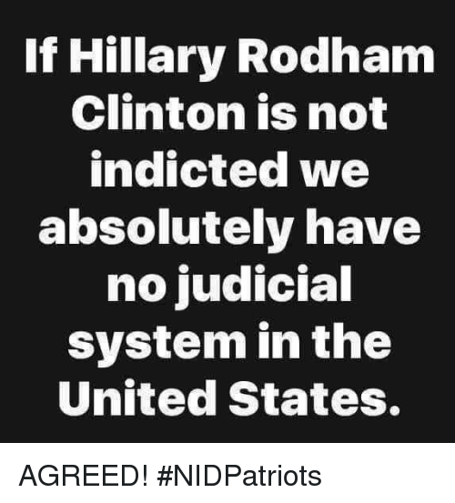 Memes, United, and Hillary Rodham Clinton: If Hillary Rodham  Clinton is not  indicted we  absolutely have  no judicial  system in the  United States. AGREED! #NIDPatriots
