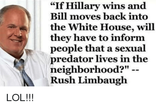 """Rush Limbaugh: """"If Hillary wins and  Bill moves back into  the White House, will  they have to inform  people that a sexual  predator lives in the  neighborhood?""""  Rush Limbaugh LOL!!!"""
