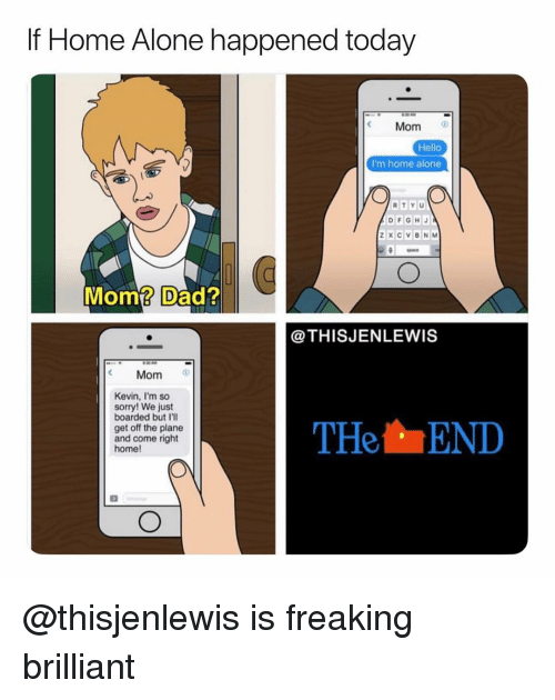 Being Alone, Dad, and Hello: If Home Alone happened today  Mom  Hello  I'm home alone  DaCE  Mom? Dad?  @THISJENLEWIS  Mom  Kevin, I'm so  sorry! We just  boarded but I'll  get off the plane  and come right  home!  THeEND @thisjenlewis is freaking brilliant