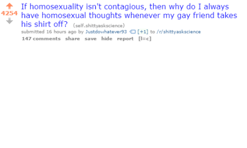Contagious: If homosexuality isn't contagious, then why do I always  4254 have homosexual thoughts whenever my gay friend takes  his shirt off? (self.shittyaskscience)  submitted 16 hours ago by Justdowhatever93+1 to/r/shittyaskscience  147 comments share save hide report c]
