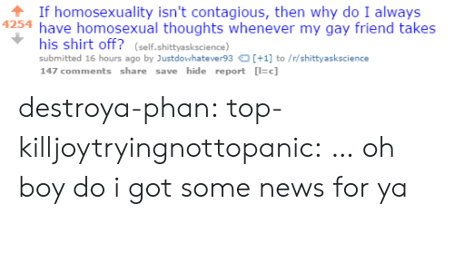 homosexual: If homosexuality isn't contagious, then why do I always  4254 have homosexual thoughts whenever my gay friend takes  his shirt off? (self.shittyaskscience)  submitted 16 hours ago by Justdowhatever93+1 to/r/shittyaskscience  147 comments share save hide report c] destroya-phan: top-killjoytryingnottopanic:  …  oh boy do i got some news for ya
