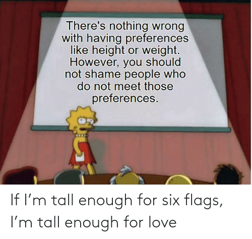 tall: If I'm tall enough for six flags, I'm tall enough for love