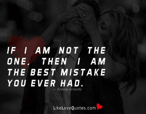 Ariana Grande, Memes, and Best: IF I AM NOT THE  ONE THENI AM  THE BEST MISTAKE  YOU EVER HAD.  Ariana Grande  LikeLoveQuotes.com