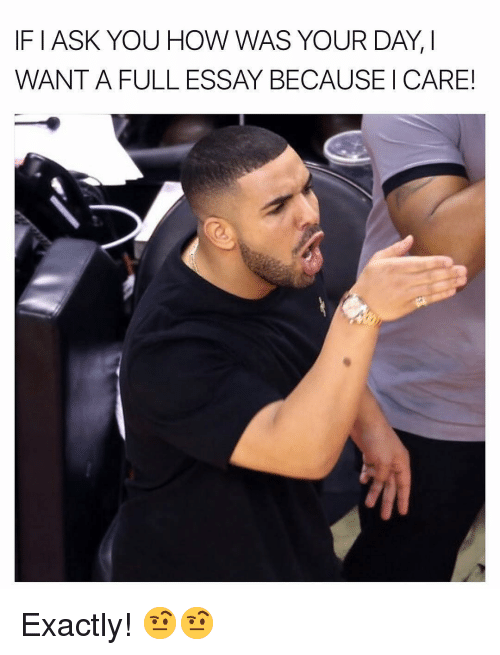 Dank Memes, How, and Ask: IF I ASK YOU HOW WAS YOUR DAY, I  WANT A FULL ESSAY BECAUSE I CARE! Exactly! 🤨🤨
