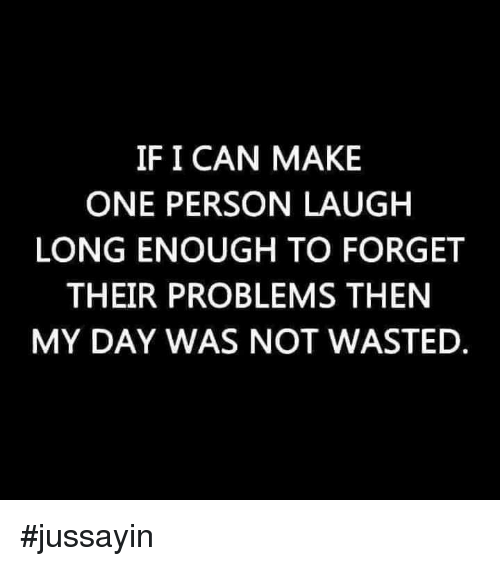 Dank, 🤖, and Can: IF I CAN MAKE  ONE PERSON LAUGH  LONG ENOUGH TO FORGET  THEIR PROBLEMS THEN  MY DAY WAS NOT WASTED #jussayin