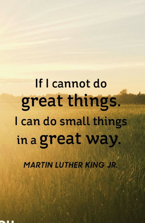 Martin Luther King Jr.: If I cannot do  great things.  I can do small things  in a great way  MARTIN LUTHER KING JR
