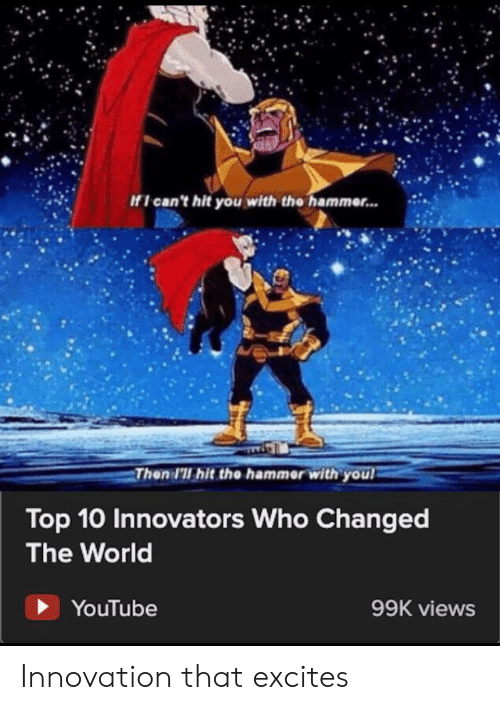 youtube.com, World, and Who: If I can't hit you with the hammer...  Then I'll hit the hammer with you  Top 10 Innovators Who Changed  The World  YouTube  99K views Innovation that excites