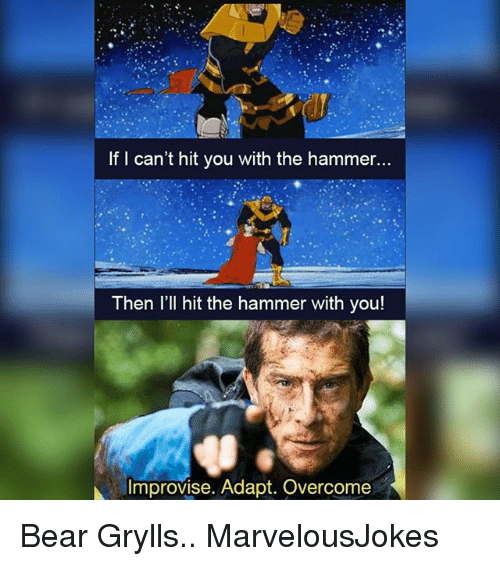 Bear Grylls: If I can't hit you with the hammer...  Then l'll hit the hammer with you!  Improvise. Adapt. Overcome Bear Grylls.. MarvelousJokes