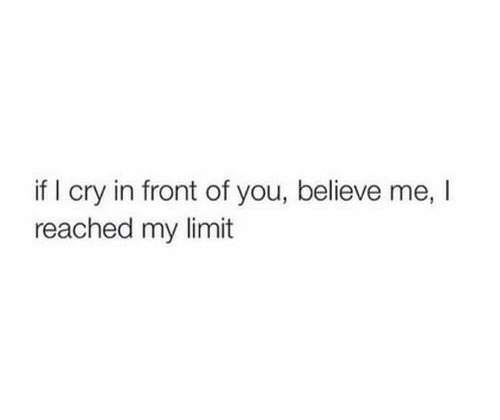 i cry: if I cry in front of you, believe me, I  reached my limit