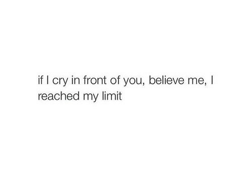 Believe Me: if I cry in front of you, believe me, I  reached my limit