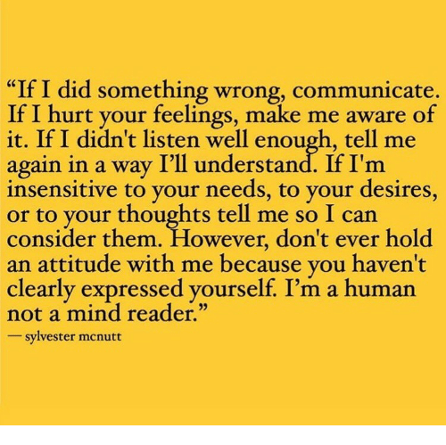 """Attitude, Mind, and Human: """"If I did something wrong, communicate.  If I hurt your feelings, make me aware of  it. If I didn't listen well enough, tell me  again in a way I'll understand. If I'm  insensitive to your needs, to your desires,  to your thoughts tell me so I can  consider them. However, don't ever hold  an attitude with me because vou haven't  clearly expressed yourself. I'm a human  not a mind reader.""""  sylvester mcnutt"""
