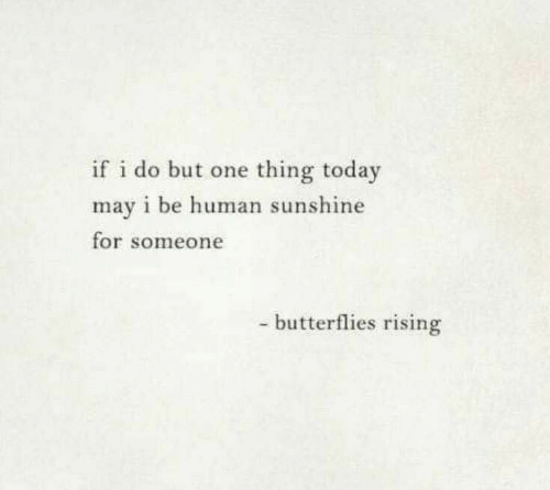 May I: if i do but one thing today  may i be human sunshine  for someone  - butterflies rising