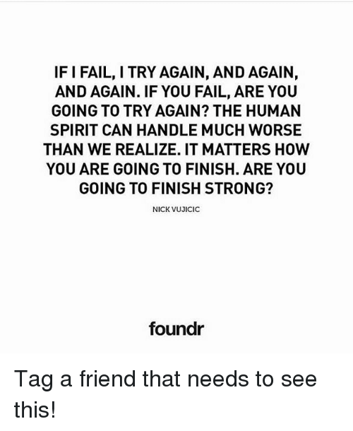 Fail, Memes, and Nick: IF I FAIL, I TRY AGAIN, AND AGAIN,  AND AGAIN. IF YOU FAIL, ARE YOU  GOING TO TRY AGAIN? THE HUMAN  SPIRIT CAN HANDLE MUCH WORSE  THAN WE REALIZE. IT MATTERS HOW  YOU ARE GOING TO FINISH. ARE YOU  GOING TO FINISH STRONG?  NICK VUJICIC  foundr Tag a friend that needs to see this!