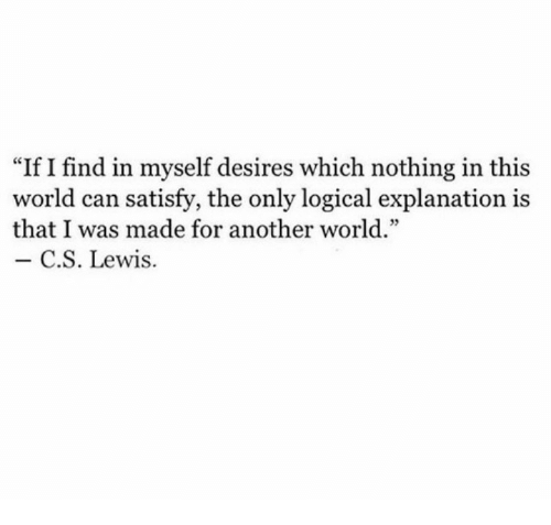 """C. S. Lewis: """"If I find in myself desires which nothing in this  world can satisfy, the only logical explanation is  that I was made for another world.""""  C.S. Lewis."""
