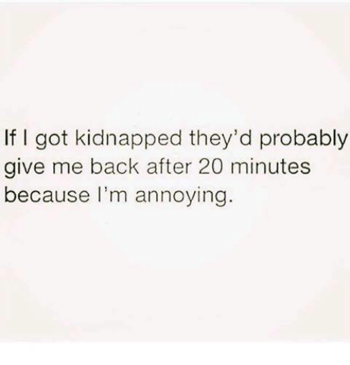 Im Annoying: If I got kidnapped they'd probably  give me back after 20 minutes  because I'm annoying.