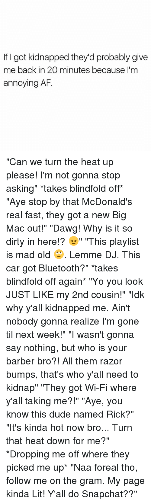 """Kidnapped Me: If I got kidnapped they'd probably give  me back in 20 minutes because I'm  annoying AF. """"Can we turn the heat up please! I'm not gonna stop asking"""" *takes blindfold off* """"Aye stop by that McDonald's real fast, they got a new Big Mac out!"""" """"Dawg! Why is it so dirty in here!? 😠"""" """"This playlist is mad old 🙄. Lemme DJ. This car got Bluetooth?"""" *takes blindfold off again* """"Yo you look JUST LIKE my 2nd cousin!"""" """"Idk why y'all kidnapped me. Ain't nobody gonna realize I'm gone til next week!"""" """"I wasn't gonna say nothing, but who is your barber bro?! All them razor bumps, that's who y'all need to kidnap"""" """"They got Wi-Fi where y'all taking me?!"""" """"Aye, you know this dude named Rick?"""" """"It's kinda hot now bro... Turn that heat down for me?"""" *Dropping me off where they picked me up* """"Naa foreal tho, follow me on the gram. My page kinda Lit! Y'all do Snapchat??"""""""