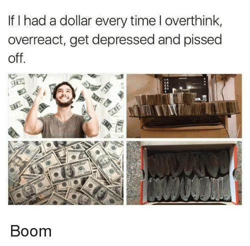 Overreaction: If I had a dollar every time l overthink,  overreact, get depressed and pissed  off. Boom