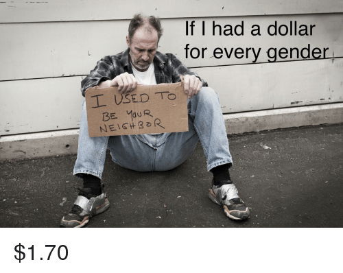 Dank Memes, Gender, and For: If I had a dollar  for everv gender  NEIGHoR