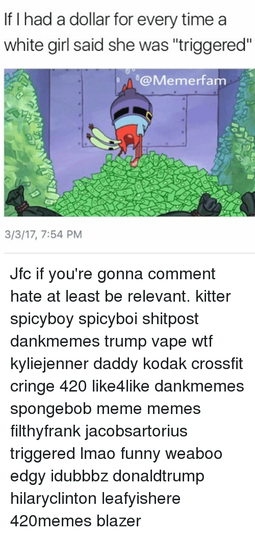 "Memes, White Girl, and Crossfit: If I had a dollar for every time a  white girl said she was ""triggered""  @Memerfarm  3/3/17, 7:54 PM Jfc if you're gonna comment hate at least be relevant. kitter spicyboy spicyboi shitpost dankmemes trump vape wtf kyliejenner daddy kodak crossfit cringe 420 like4like dankmemes spongebob meme memes filthyfrank jacobsartorius triggered lmao funny weaboo edgy idubbbz donaldtrump hilaryclinton leafyishere 420memes blazer"