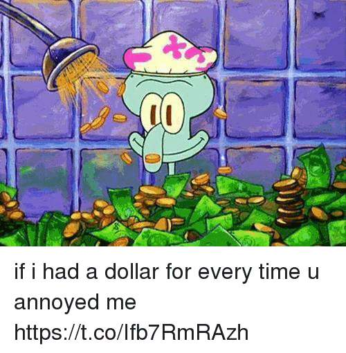 Time, Girl Memes, and Annoyed: if i had a dollar for every time u annoyed me https://t.co/Ifb7RmRAzh