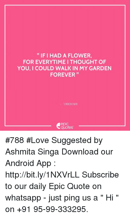 """Thoughtful Of You: IF I HAD A FLOWER,  FOR EVERYTIME I THOUGHT OF  YOU, I COULD WALK IN MY GARDEN  FOREVER  UNKNOWN  quotes #788  #Love Suggested by Ashmita Singa  Download our Android App : http://bit.ly/1NXVrLL Subscribe to our daily Epic Quote on whatsapp - just ping us a """" Hi """" on  +91 95-99-333295."""