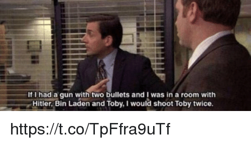 I Would Shoot Toby Twice: If I had a gun two bullets was in a room with  Hitler, Bin Laden and Toby, I would shoot Toby twice https://t.co/TpFfra9uTf