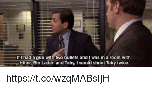 I Would Shoot Toby Twice: If I had a gun two bullets was in a room with  Hitler, Bin Laden and Toby, I would shoot Toby twice https://t.co/wzqMABsIjH