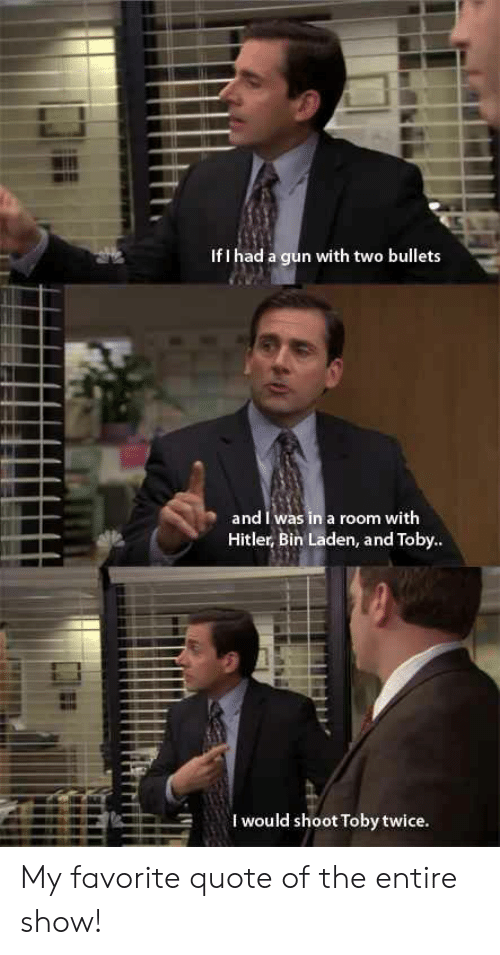 Shoot Toby Twice: If I had a gun with two bullets  and I was in a room with  Hitler, Bin Laden, and Toby..  I would shoot Toby twice My favorite quote of the entire show!